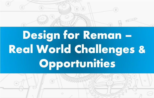 Design for Reman – Real World Challenges and Opportunities